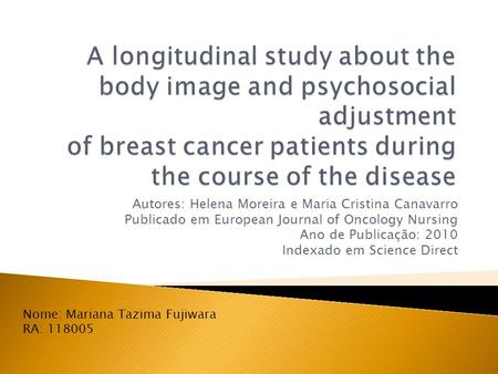 A longitudinal study about the body image and psychosocial adjustment of breast cancer patients during the course of the disease Autores: Helena Moreira.