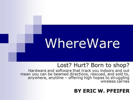 WhereWare Lost? Hurt? Born to shop? Hardware and software that track you indoors and out mean you can be beamed directions, rescued, and sold to, anywhere,