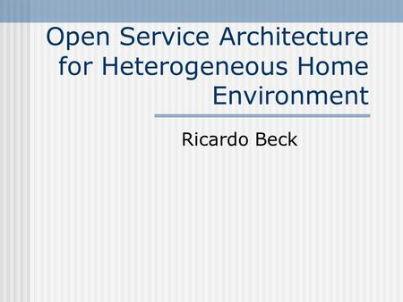 Open Service Architecture for Heterogeneous Home Environment Ricardo Beck.