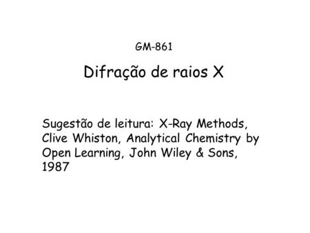 GM-861 Difração de raios X Sugestão de leitura: X-Ray Methods, Clive Whiston, Analytical Chemistry by Open Learning, John Wiley & Sons, 1987.