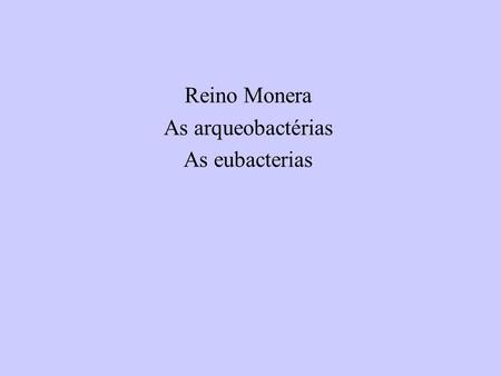 Reino Monera As arqueobactérias As eubacterias