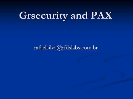 Grsecurity and PAX GrSecurity and PAX Curiosidades: Começou em Fevereiro 2001 Começou em Fevereiro 2001 Primeira versão para.