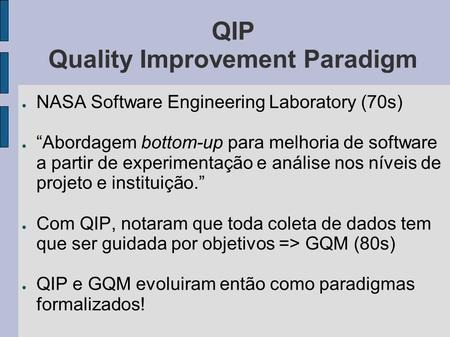 QIP Quality Improvement Paradigm NASA Software Engineering Laboratory (70s) Abordagem bottom-up para melhoria de software a partir de experimentação e.