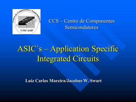 CCS – Centro de Componentes Semicondutores Luiz Carlos Moreira/Jacobus W. Swart ASIC´s – Application Specific Integrated Circuits.