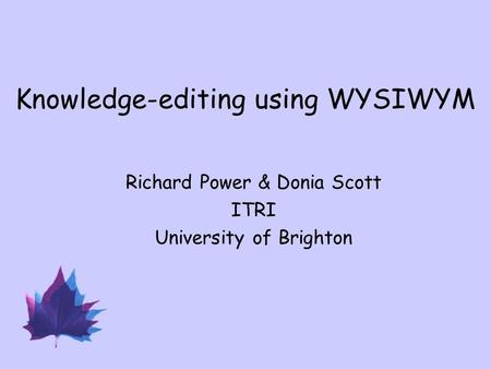 Knowledge-editing using WYSIWYM Richard Power & Donia Scott ITRI University of Brighton.