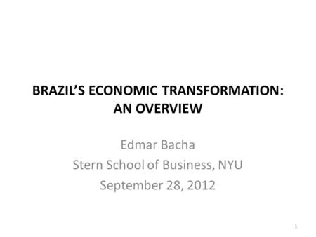 BRAZILS ECONOMIC TRANSFORMATION: AN OVERVIEW Edmar Bacha Stern School of Business, NYU September 28, 2012 1.