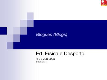 Blogues (Blogs) Ed. Física e Desporto ISCE Jun 2008 © Rui Lourenço.