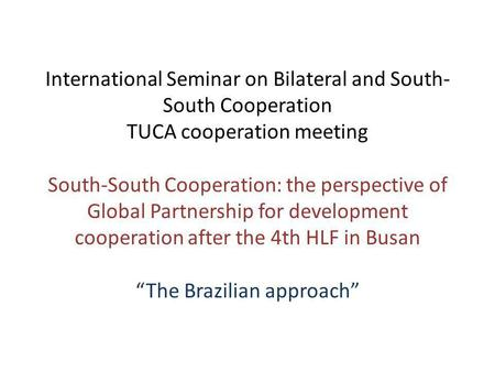International Seminar on Bilateral and South- South Cooperation TUCA cooperation meeting South-South Cooperation: the perspective of Global Partnership.