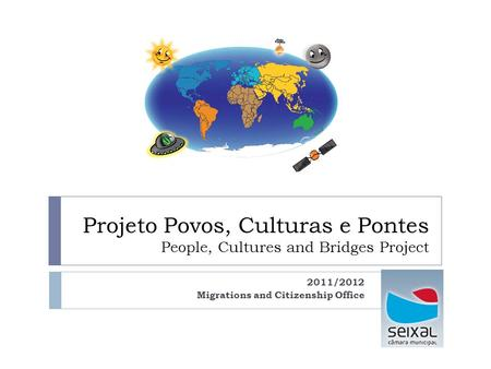 Projeto Povos, Culturas e Pontes People, Cultures and Bridges Project 2011/2012 Migrations and Citizenship Office.