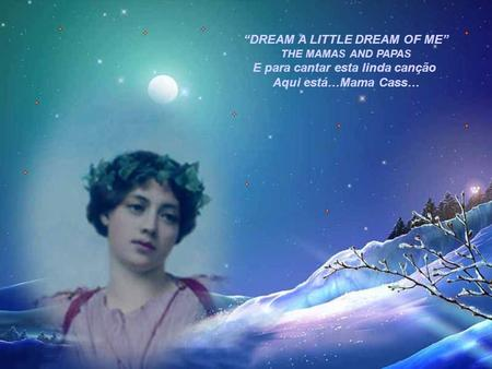 """DREAM A LITTLE DREAM OF ME"" E para cantar esta linda canção"