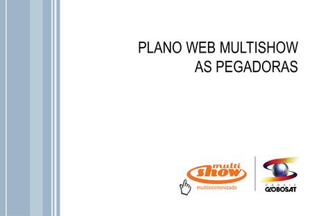 PLANO WEB MULTISHOW AS PEGADORAS.