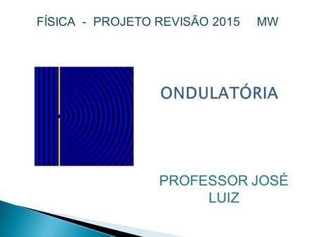 47035e1cf0d11 ONDULATÓRIA FÍSICA - PROJETO REVISÃO 2015 MW PROFESSOR JOSÉ LUIZ.