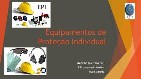 Equipamentos de Proteção Individual Trabalho realizado por  Filipa Azevedo  Martins Hugo Moreira. 272f7a1730