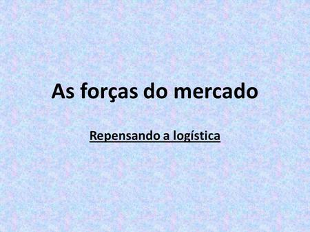 As forças do mercado Repensando a logística