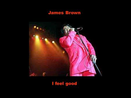 James Brown I feel good Whoa-oa-oa! I feel good, I knew that I would, now Oh! eu me sinto bem, eu sabia que me sentiria, agora I feel good, I knew that.