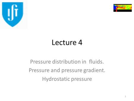 Lecture 4 Pressure distribution in fluids. Pressure and pressure gradient. Hydrostatic pressure 1.