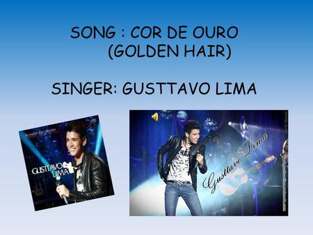 SONG : COR DE OURO (GOLDEN HAIR) SINGER: GUSTTAVO LIMA.