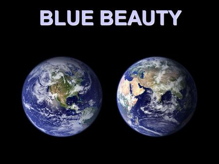 BLUE BEAUTY ONE OF THE BENEFITS OF THE SPACE PROGRAM HAS BEEN THE REALIZATON THAT WE HAVE A BEAUTIFUL BLUE PLANET.