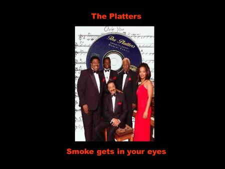 The Platters Smoke gets in your eyes.
