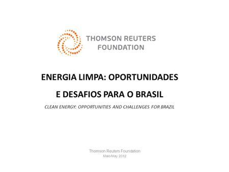 ENERGIA LIMPA: OPORTUNIDADES E DESAFIOS PARA O BRASIL CLEAN ENERGY: OPPORTUNITIES AND CHALLENGES FOR BRAZIL Thomson Reuters Foundation Maio/May 2012.