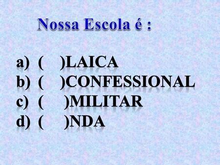 Nossa Escola é   ( )Laica ( )Confessional ( )Militar ( )nda baff3ca564a