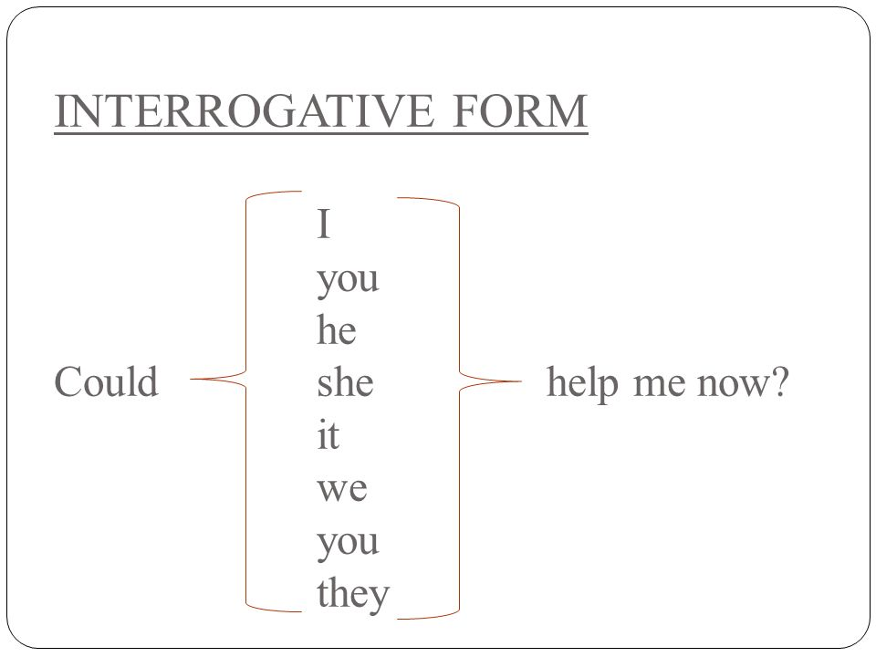 INTERROGATIVE FORM I you he Could she help me now it we you they