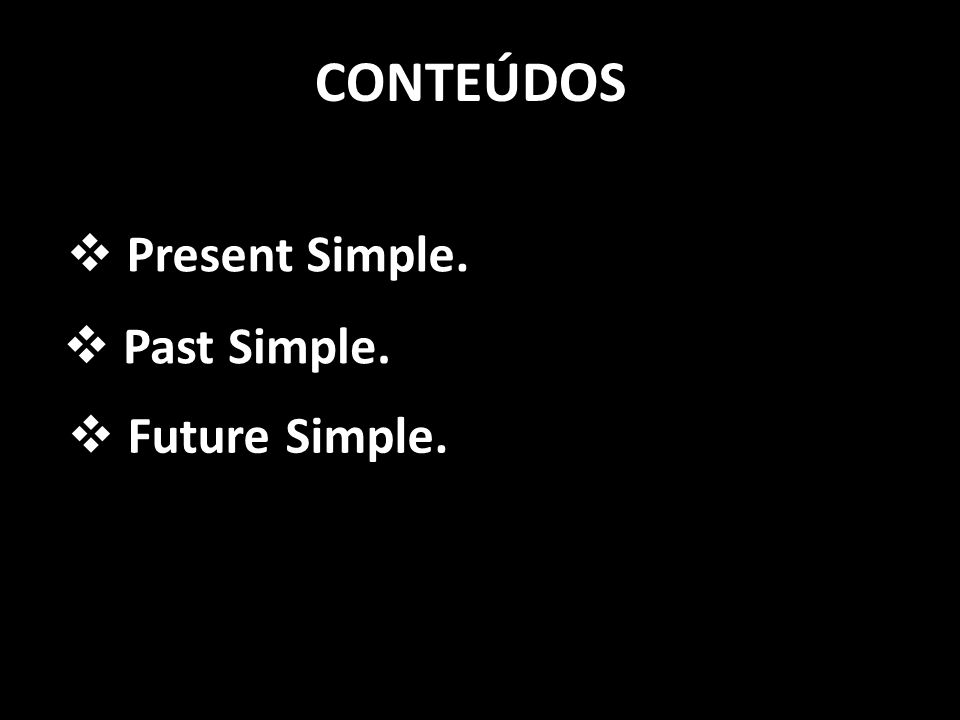CONTEÚDOS Present Simple. Past Simple. Future Simple.