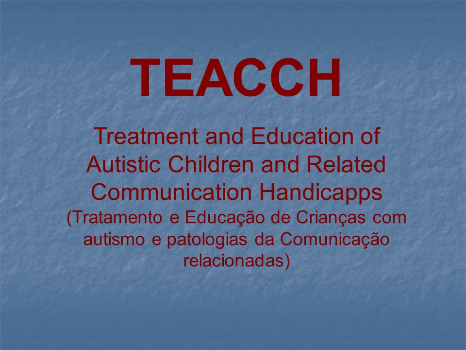 TEACCH Treatment and Education of Autistic Children and Related Communication Handicapps.