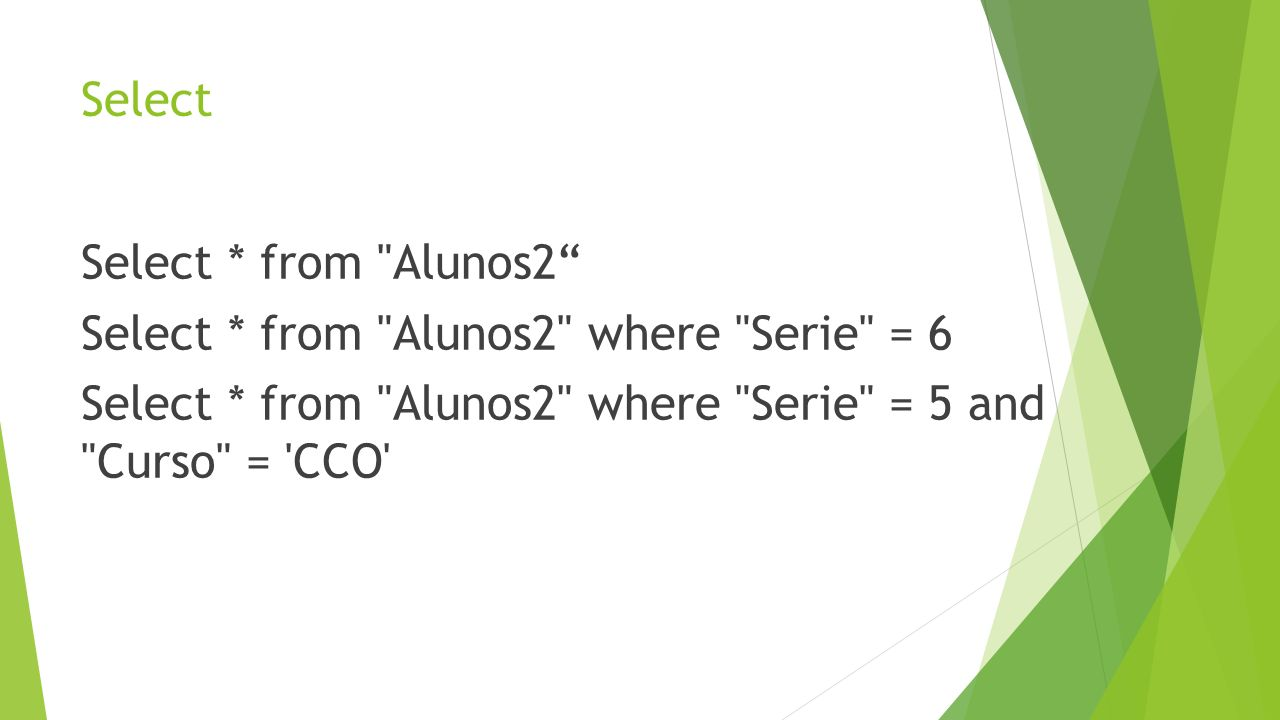 Select Select * from Alunos2 Select * from Alunos2 where Serie = 6 Select * from Alunos2 where Serie = 5 and Curso = CCO
