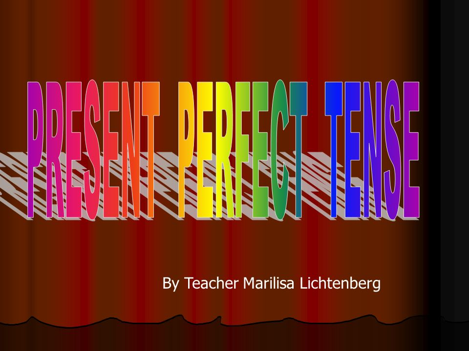 PRESENT PERFECT TENSE By Teacher Marilisa Lichtenberg