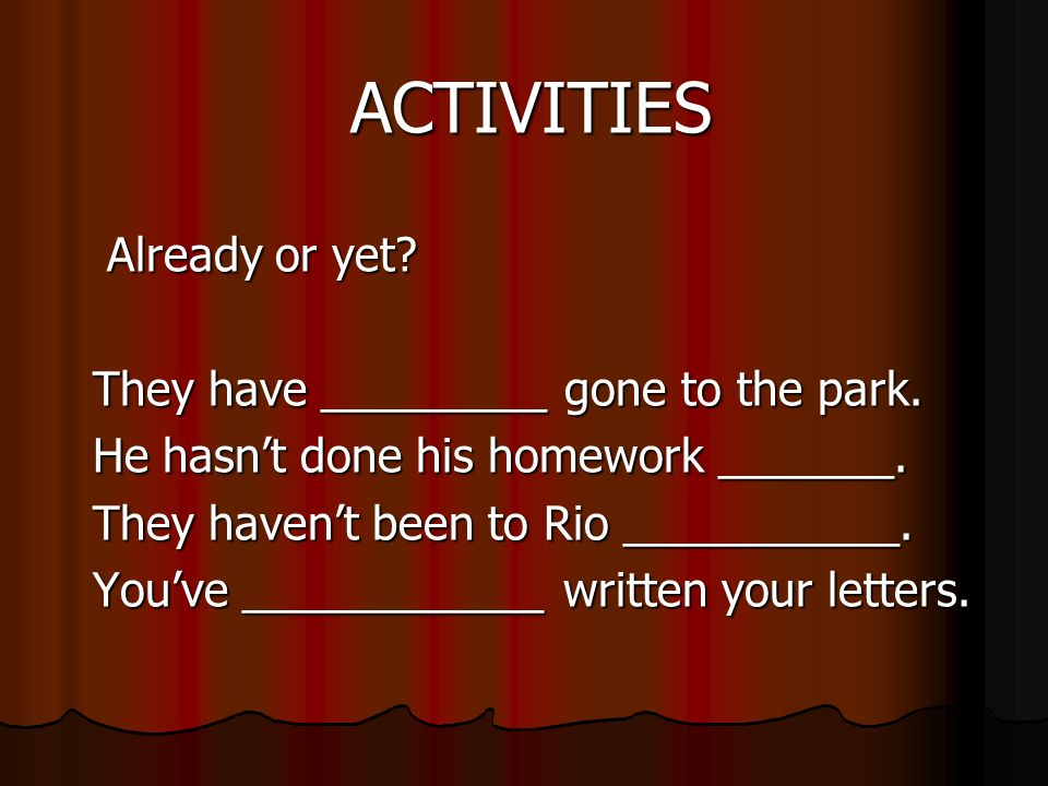 ACTIVITIES Already or yet. They have _________ gone to the park