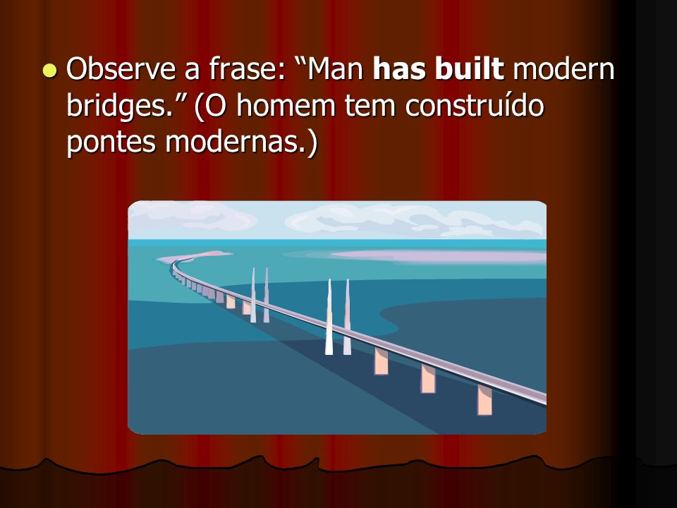 Observe a frase: Man has built modern bridges