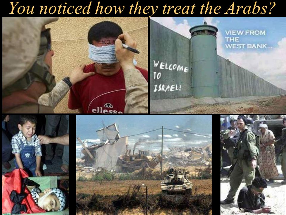 You noticed how they treat the Arabs