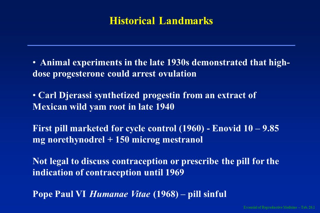 Historical Landmarks Animal experiments in the late 1930s demonstrated that high- dose progesterone could arrest ovulation.