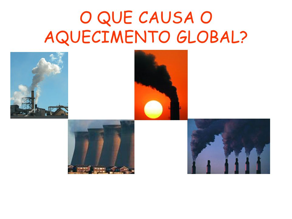 O QUE CAUSA O AQUECIMENTO GLOBAL