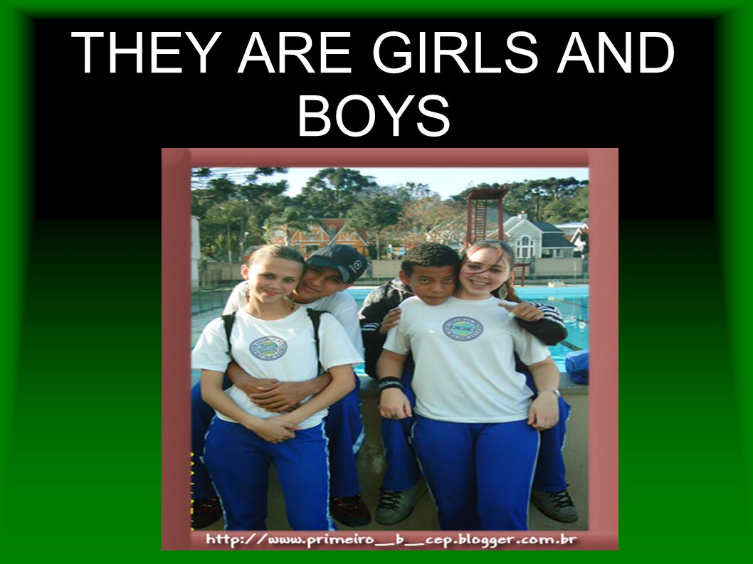THEY ARE GIRLS AND BOYS