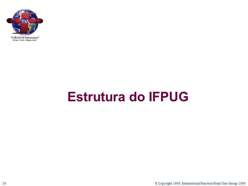 Estrutura do IFPUG © Copyright International Function Point User Group 1999