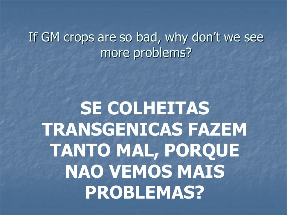 If GM crops are so bad, why don't we see more problems