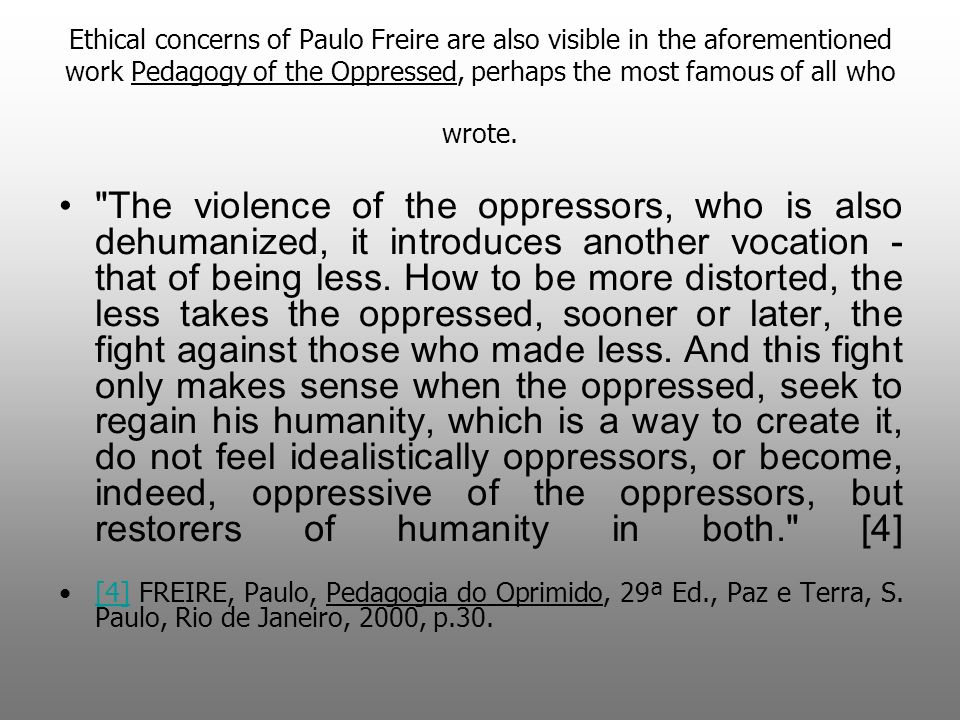 Ethical concerns of Paulo Freire are also visible in the aforementioned work Pedagogy of the Oppressed, perhaps the most famous of all who wrote.