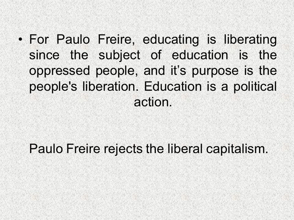 For Paulo Freire, educating is liberating since the subject of education is the oppressed people, and it's purpose is the people s liberation.