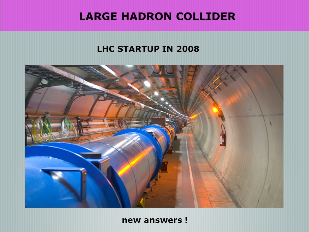 LARGE HADRON COLLIDER LHC STARTUP IN 2008 new answers !
