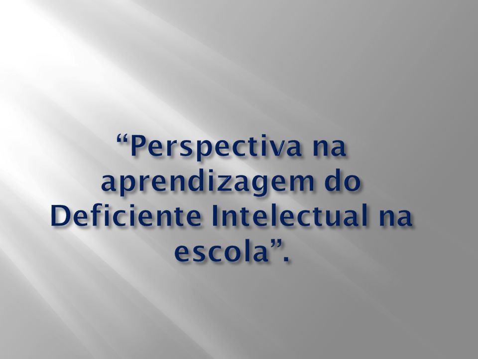 Perspectiva na aprendizagem do Deficiente Intelectual na escola .