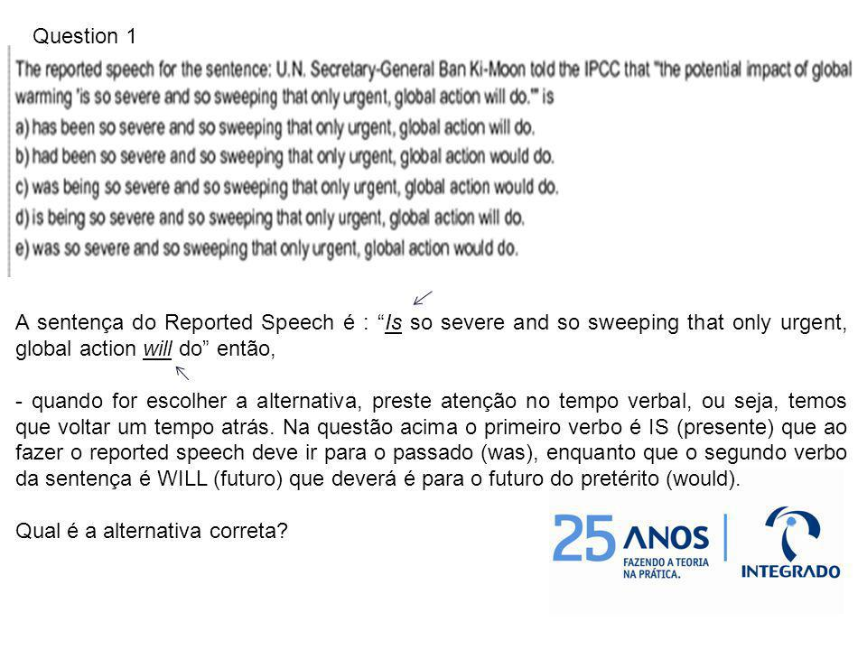 Question 1 A sentença do Reported Speech é : Is so severe and so sweeping that only urgent, global action will do então,