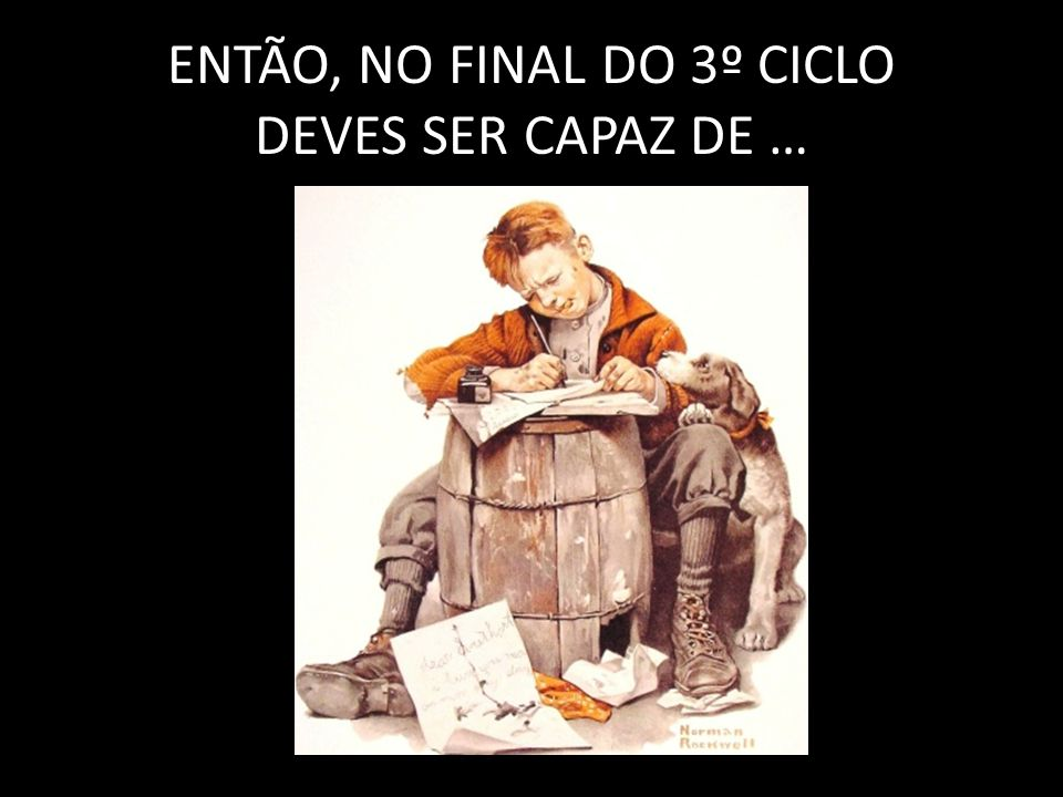 ENTÃO, NO FINAL DO 3º CICLO DEVES SER CAPAZ DE …