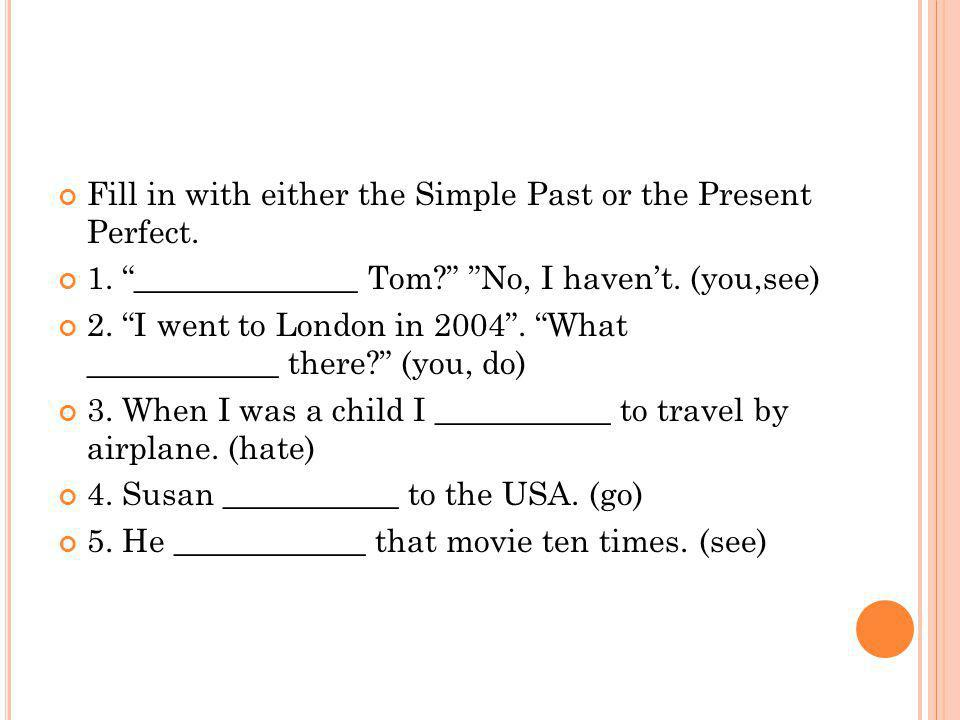 Fill in with either the Simple Past or the Present Perfect.