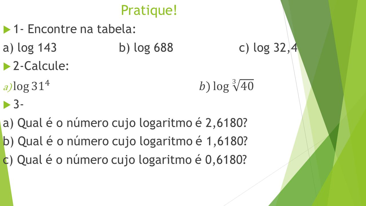 Pratique! 1- Encontre na tabela: a) log 143 b) log 688 c) log 32,4