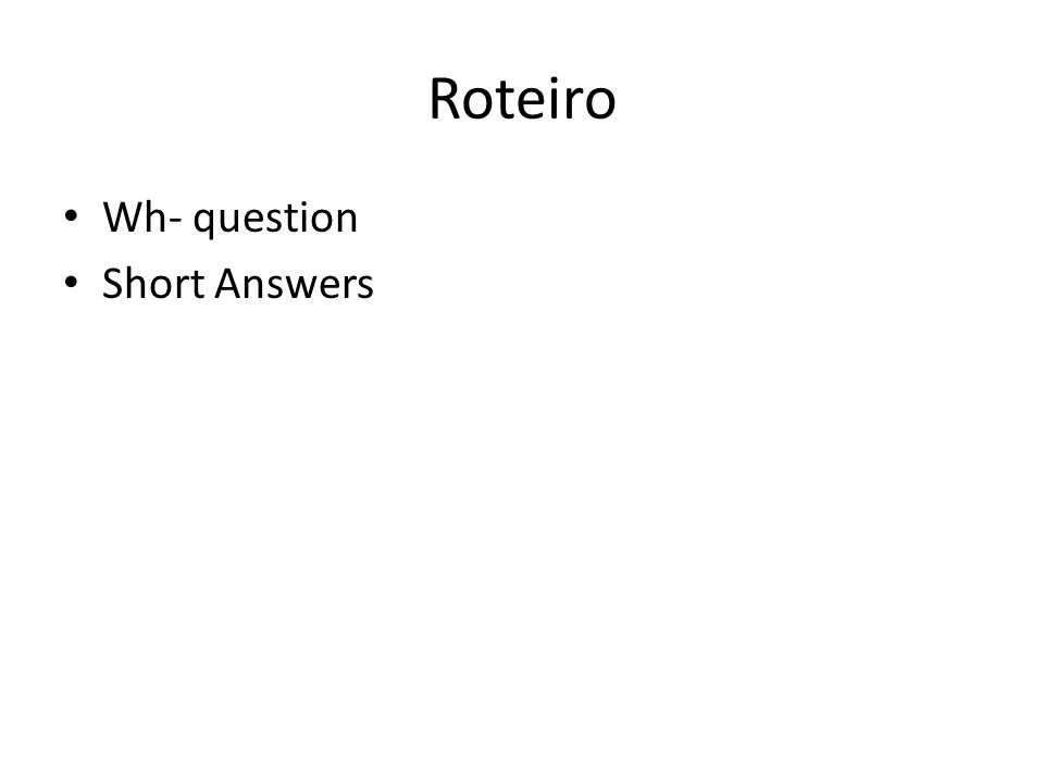 Roteiro Wh- question Short Answers