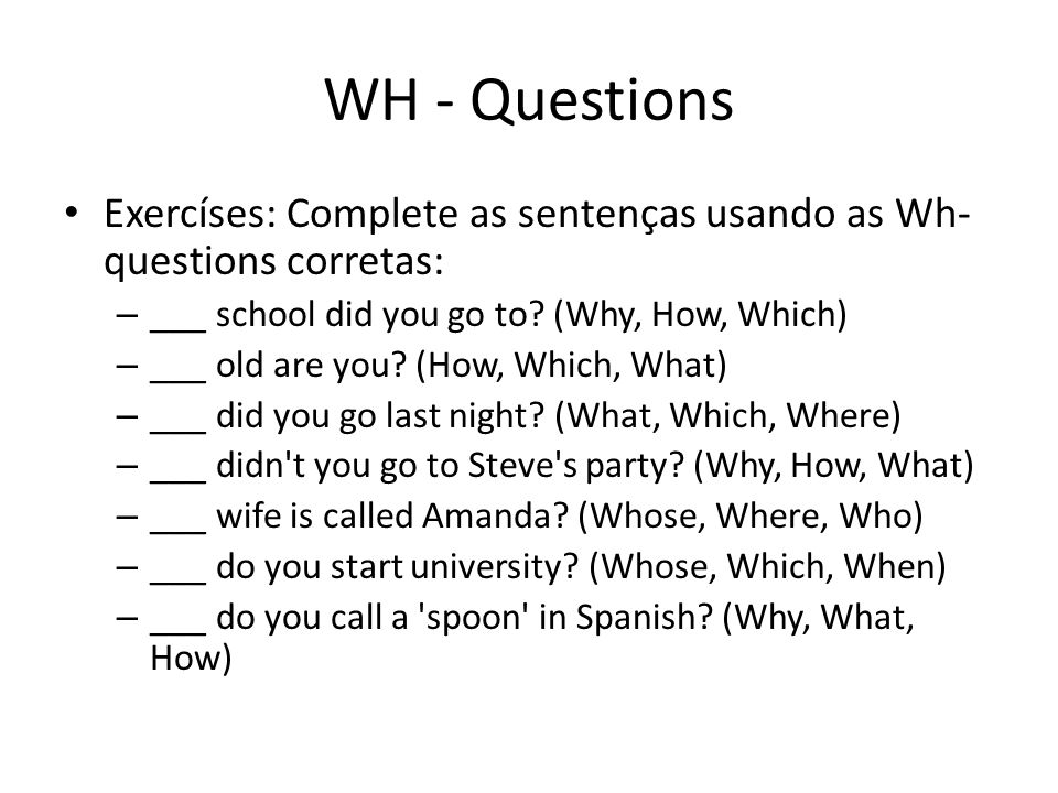 WH - Questions Exercíses: Complete as sentenças usando as Wh- questions corretas: ___ school did you go to (Why, How, Which)