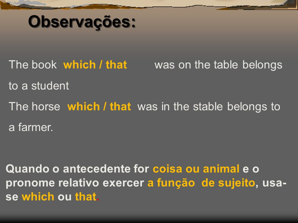Observações: The book which / that was on the table belongs