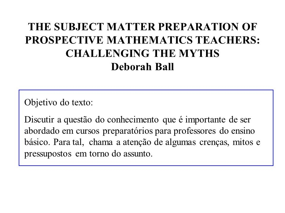 THE SUBJECT MATTER PREPARATION OF PROSPECTIVE MATHEMATICS TEACHERS: CHALLENGING THE MYTHS Deborah Ball